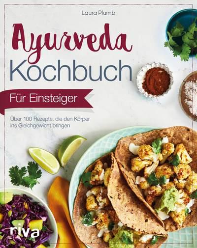 Ayurveda-Kochbuch für Einsteiger - Über 100 Rezepte, die den Körper ...