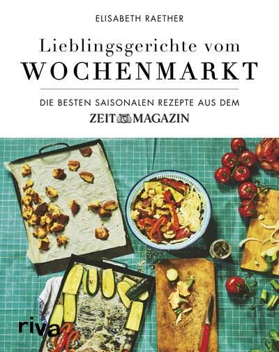 Lieblingsgerichte vom Wochenmarkt - Die besten saisonalen Rezepte aus dem ZEITmagazin