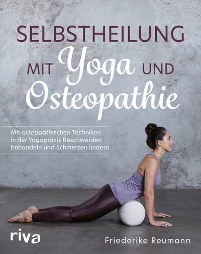 Selbstheilung mit Yoga und Osteopathie - Mit osteopathischen Techniken in der Yogapraxis Beschwerden behandeln und Schmerzen lindern