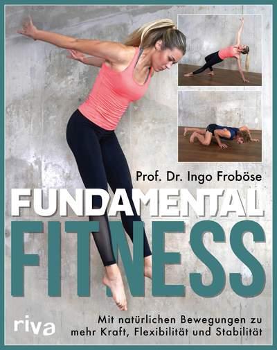 Fundamental Fitness - Mit natürlichen Bewegungen zu mehr Kraft, Flexibilität und Stabilität