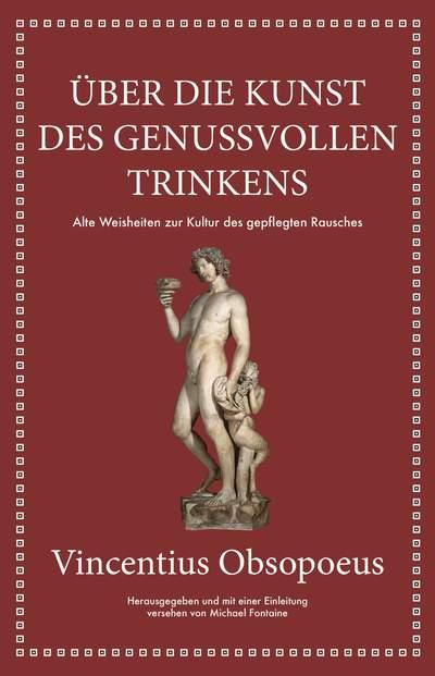 Obsopoeus: Über die Kunst des genussvollen Trinkens - Alte Weisheiten zur Kultur des gepflegten Rausches
