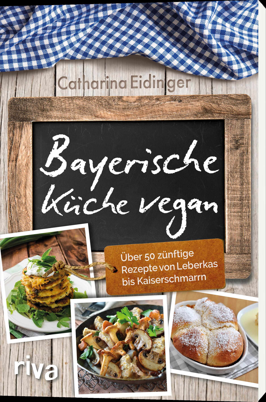 Bayerische Küche vegan - Über 50 zünftige Rezepte von Leberkas bis ...